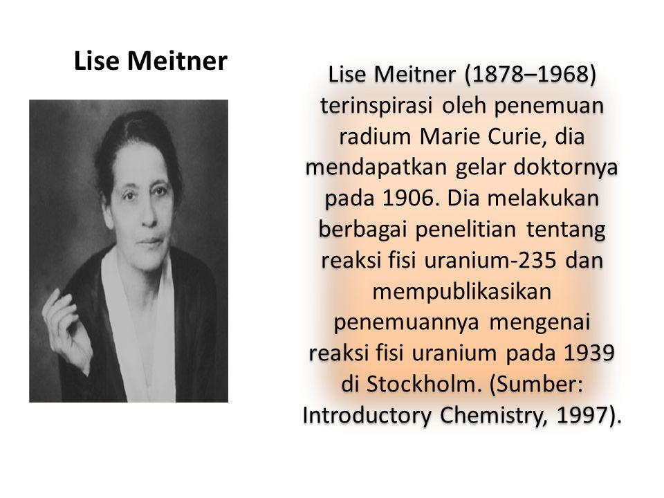Lise Meitner Lise Meitner (1878–1968) terinspirasi oleh penemuan radium Marie Curie, dia mendapatkan gelar doktornya pada 1906. Dia melakukan berbagai