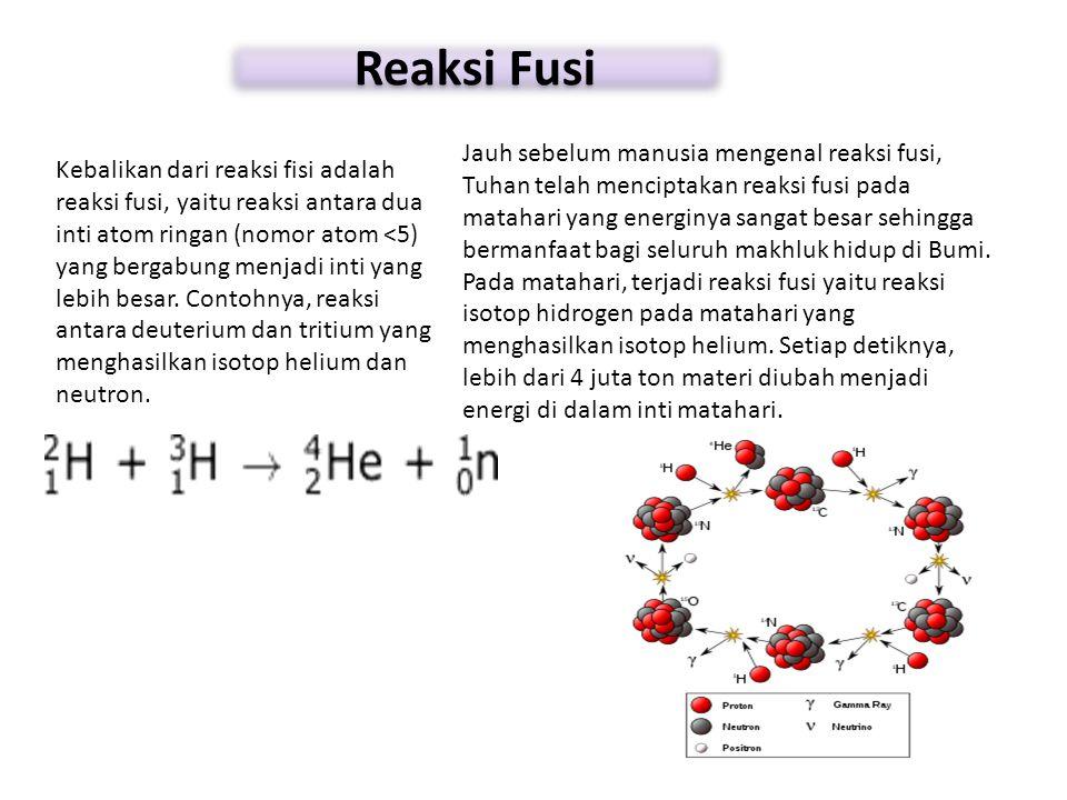 Reaksi Fusi Kebalikan dari reaksi fisi adalah reaksi fusi, yaitu reaksi antara dua inti atom ringan (nomor atom <5) yang bergabung menjadi inti yang l