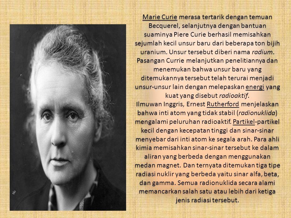 Marie Curie merasa tertarik dengan temuan Becquerel, selanjutnya dengan bantuan suaminya Piere Curie berhasil memisahkan sejumlah kecil unsur baru dar