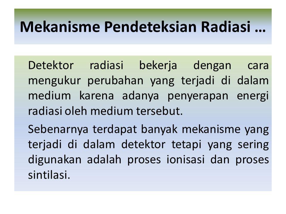 Detektor radiasi bekerja dengan cara mengukur perubahan yang terjadi di dalam medium karena adanya penyerapan energi radiasi oleh medium tersebut.