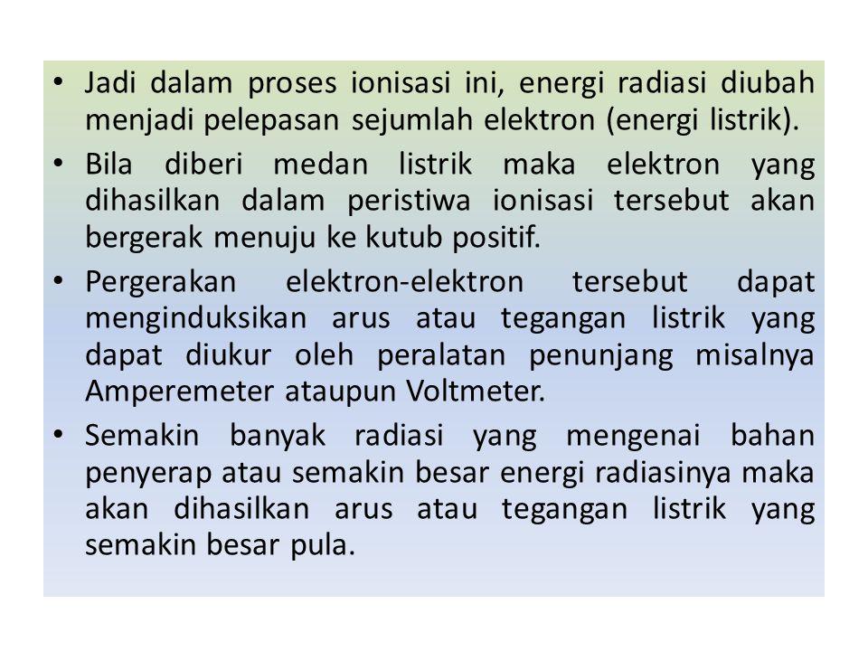 Jadi dalam proses ionisasi ini, energi radiasi diubah menjadi pelepasan sejumlah elektron (energi listrik). Bila diberi medan listrik maka elektron ya