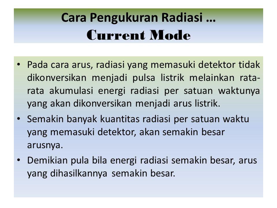 Pada cara arus, radiasi yang memasuki detektor tidak dikonversikan menjadi pulsa listrik melainkan rata- rata akumulasi energi radiasi per satuan waktunya yang akan dikonversikan menjadi arus listrik.