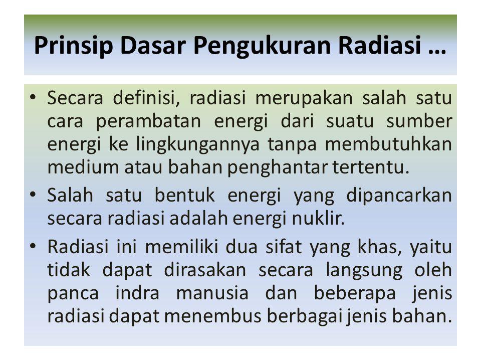 Sebagaimana sifatnya yang tidak dapat dirasakan sama sekali oleh panca indera manusia, maka untuk menentukan ada atau tidak adanya radiasi nuklir diperlukan suatu alat, yaitu pengukur radiasi yang merupakan suatu susunan peralatan untuk mendeteksi dan mengukur radiasi baik kuantitas, energi, atau dosisnya.