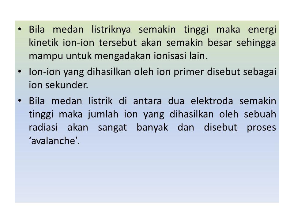 Bila medan listriknya semakin tinggi maka energi kinetik ion-ion tersebut akan semakin besar sehingga mampu untuk mengadakan ionisasi lain. Ion-ion ya