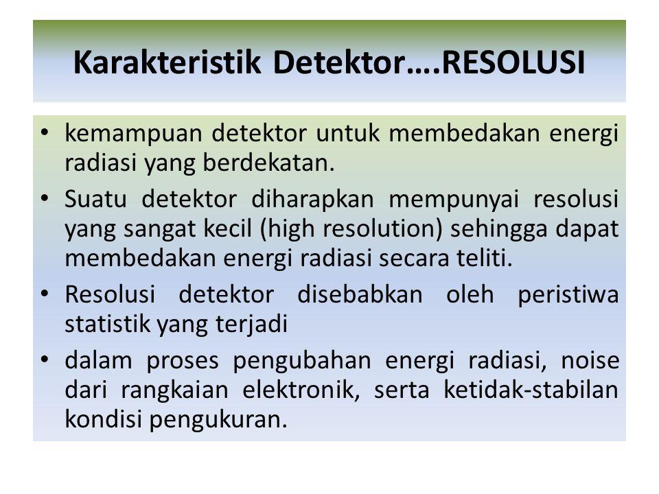 kemampuan detektor untuk membedakan energi radiasi yang berdekatan. Suatu detektor diharapkan mempunyai resolusi yang sangat kecil (high resolution) s