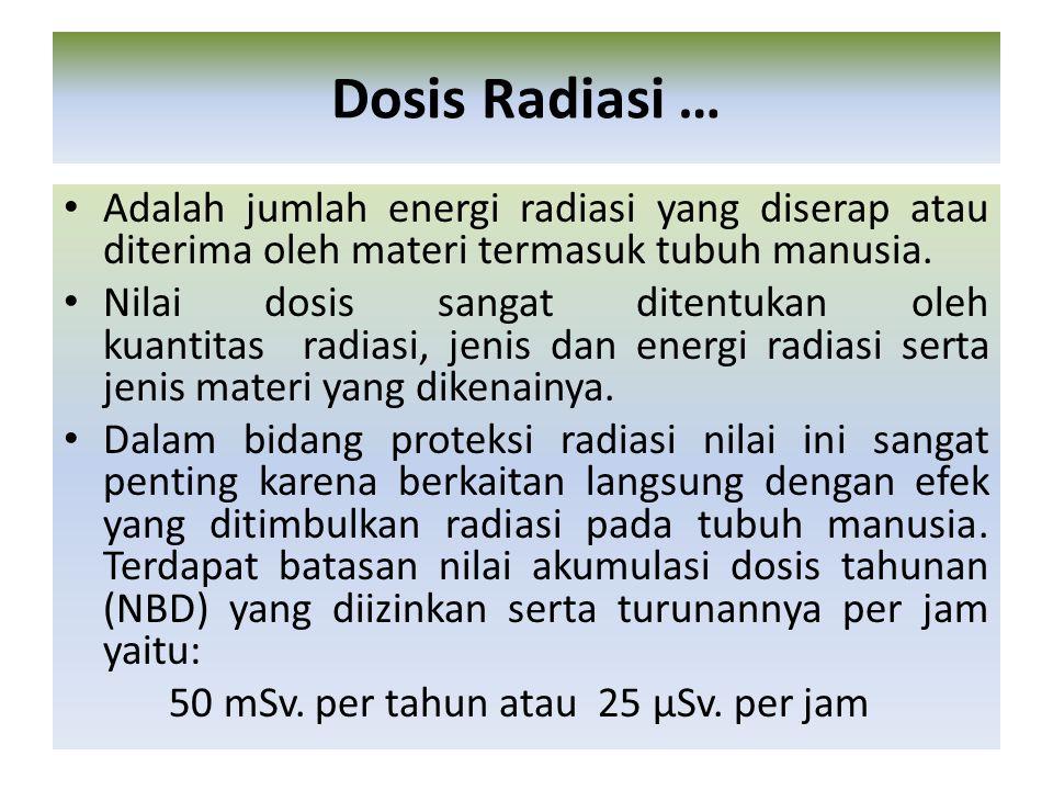 Adalah jumlah energi radiasi yang diserap atau diterima oleh materi termasuk tubuh manusia. Nilai dosis sangat ditentukan oleh kuantitas radiasi, jeni