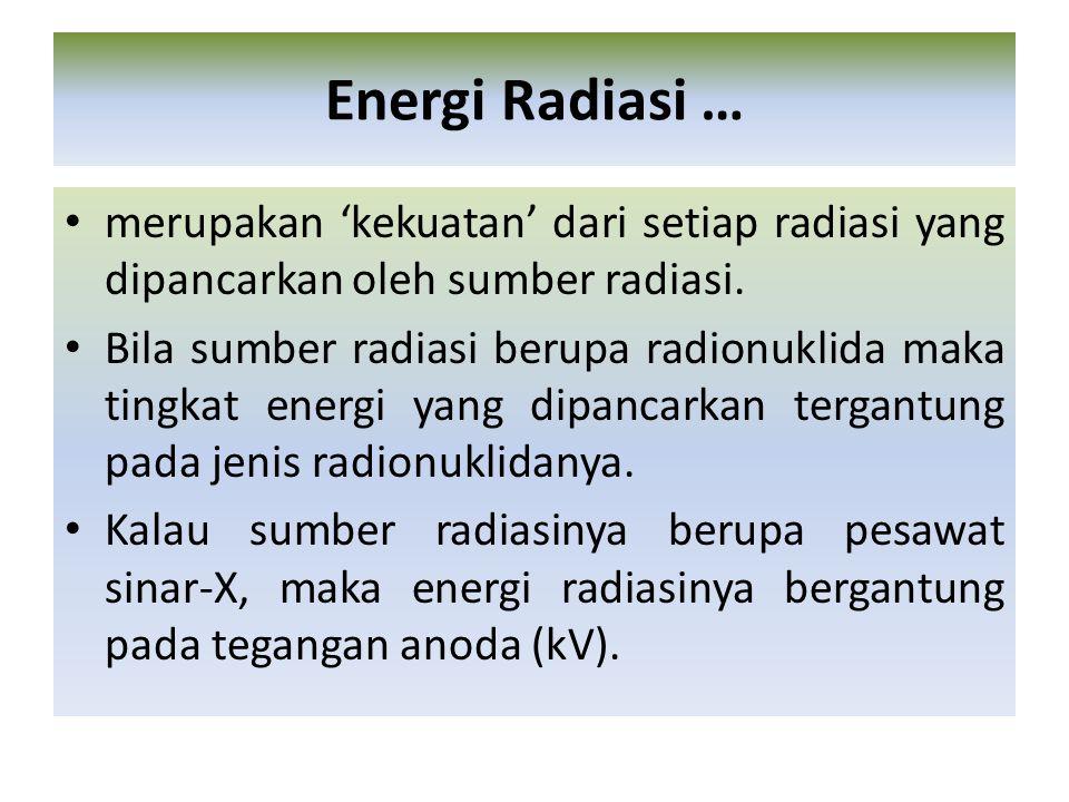 merupakan 'kekuatan' dari setiap radiasi yang dipancarkan oleh sumber radiasi. Bila sumber radiasi berupa radionuklida maka tingkat energi yang dipanc