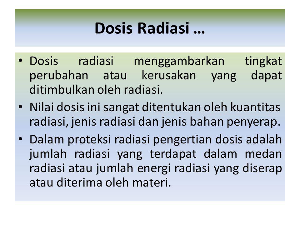 Dosis radiasi menggambarkan tingkat perubahan atau kerusakan yang dapat ditimbulkan oleh radiasi. Nilai dosis ini sangat ditentukan oleh kuantitas rad