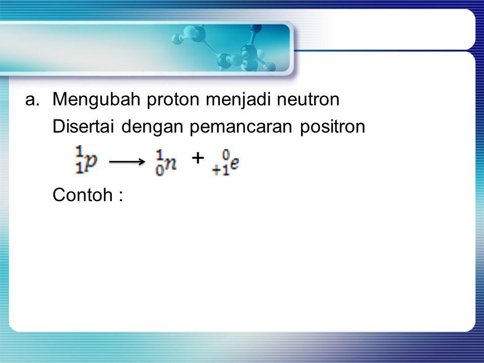a.Mengubah proton menjadi neutron Disertai dengan pemancaran positron + Contoh :
