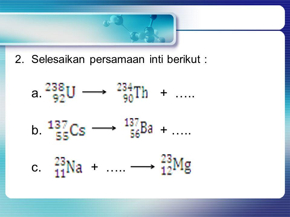 2.Selesaikan persamaan inti berikut : a.+ ….. b. + ….. c. + …..