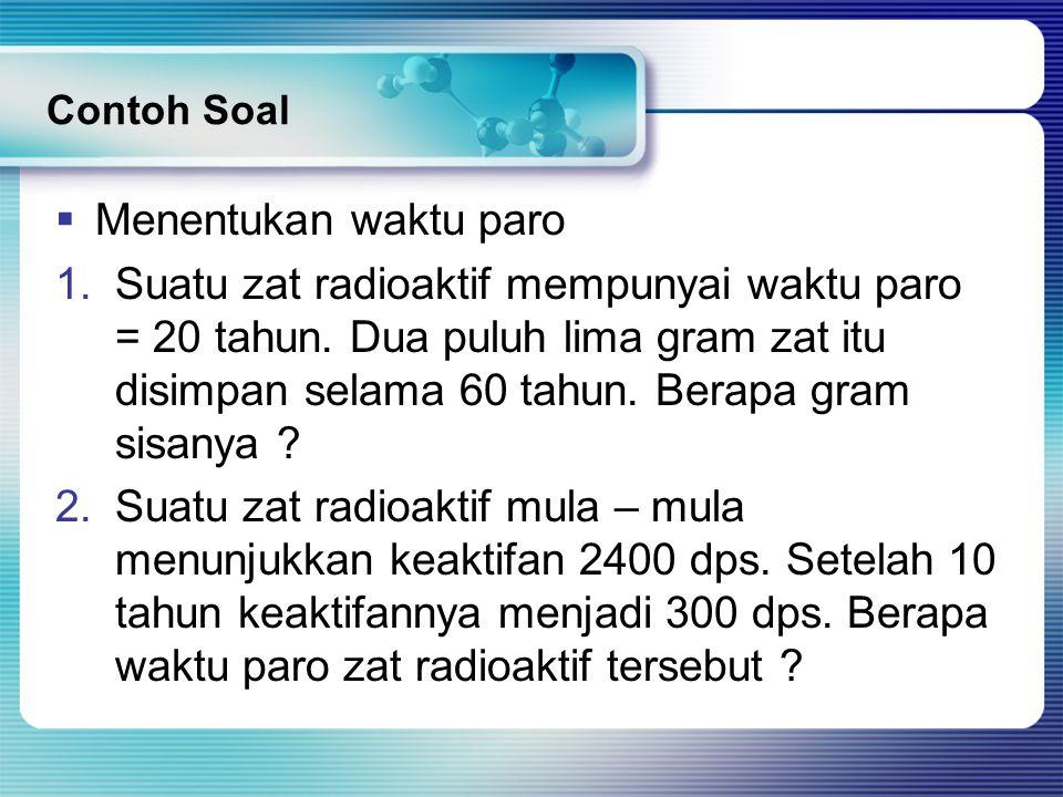 Contoh Soal  Menentukan waktu paro 1.Suatu zat radioaktif mempunyai waktu paro = 20 tahun. Dua puluh lima gram zat itu disimpan selama 60 tahun. Bera