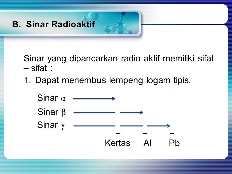 Sinar yang dipancarkan radio aktif memiliki sifat – sifat : 1.Dapat menembus lempeng logam tipis. Kertas Al Pb Sinar α Sinar β Sinar γ B. Sinar Radioa