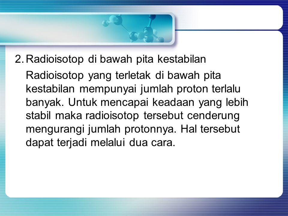 2.Radioisotop di bawah pita kestabilan Radioisotop yang terletak di bawah pita kestabilan mempunyai jumlah proton terlalu banyak. Untuk mencapai keada