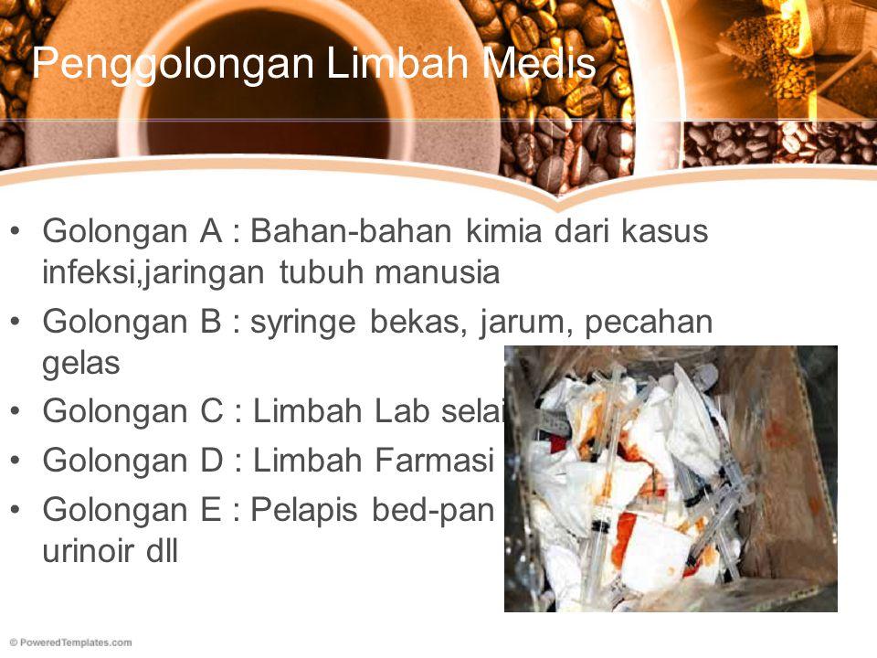 Penggolongan Limbah Medis Golongan A : Bahan-bahan kimia dari kasus infeksi,jaringan tubuh manusia Golongan B : syringe bekas, jarum, pecahan gelas Go
