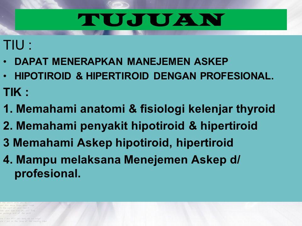 TUJUAN TIU : DAPAT MENERAPKAN MANEJEMEN ASKEP HIPOTIROID & HIPERTIROID DENGAN PROFESIONAL. TIK : 1. Memahami anatomi & fisiologi kelenjar thyroid 2. M