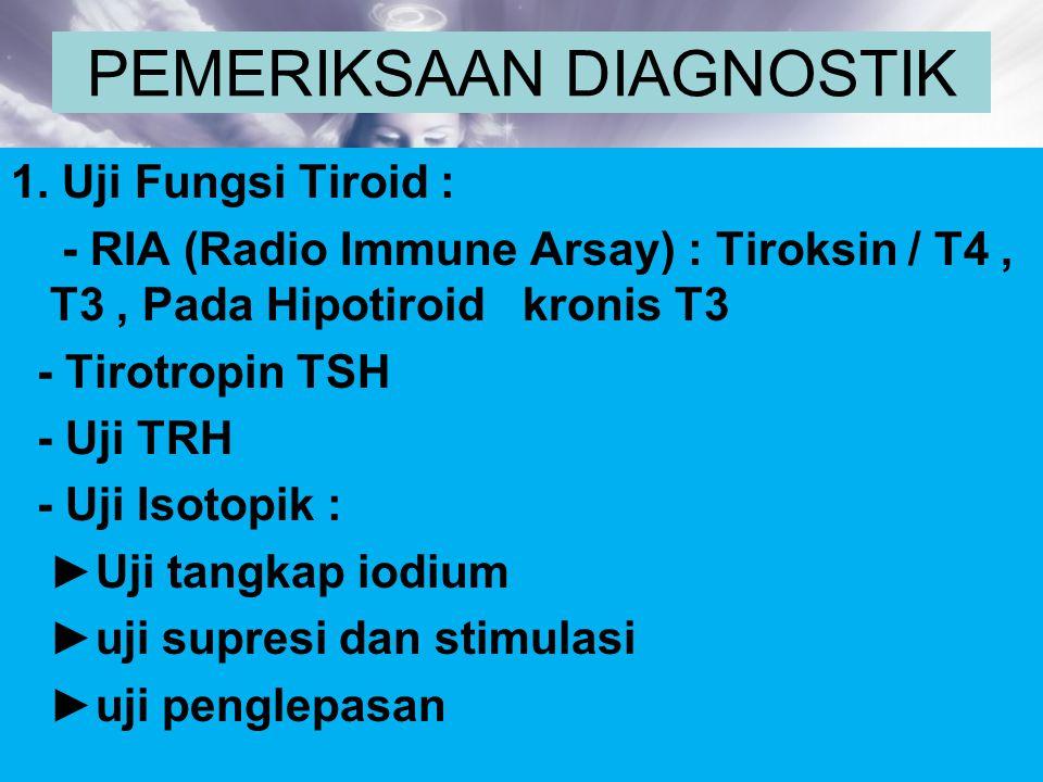 PEMERIKSAAN DIAGNOSTIK 1. Uji Fungsi Tiroid : - RIA (Radio Immune Arsay) : Tiroksin / T4, T3, Pada Hipotiroid kronis T3 - Tirotropin TSH - Uji TRH - U