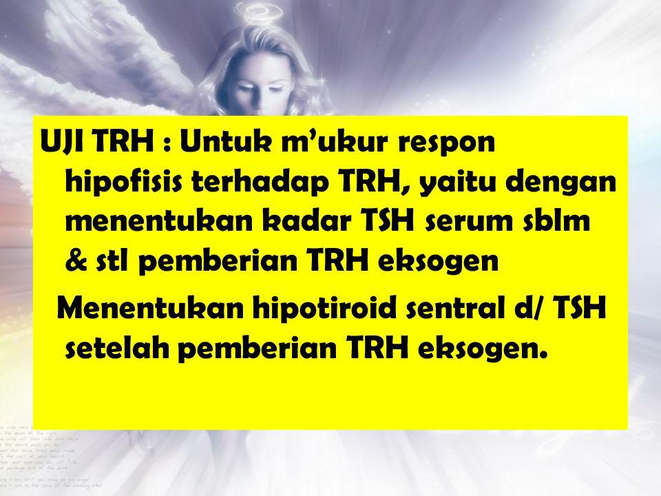 UJI TRH : Untuk m'ukur respon hipofisis terhadap TRH, yaitu dengan menentukan kadar TSH serum sblm & stl pemberian TRH eksogen Menentukan hipotiroid s