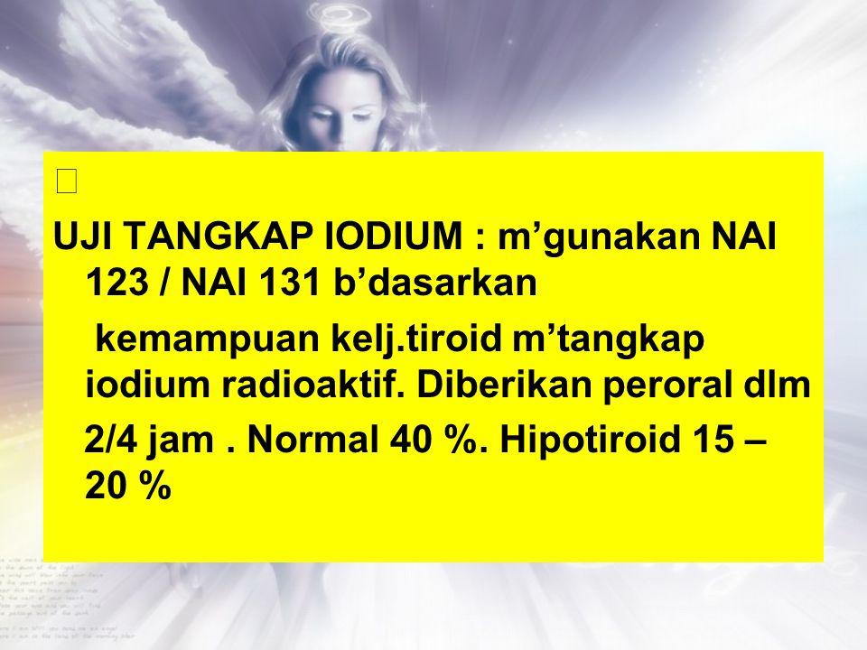  UJI TANGKAP IODIUM : m'gunakan NAI 123 / NAI 131 b'dasarkan kemampuan kelj.tiroid m'tangkap iodium radioaktif. Diberikan peroral dlm 2/4 jam. Normal