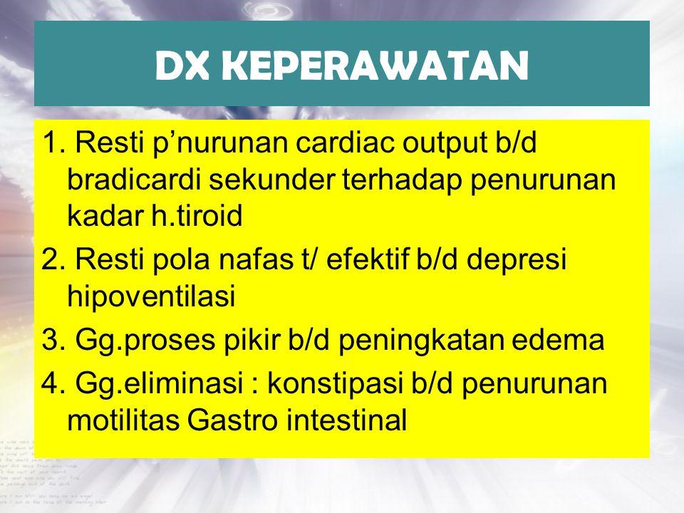 DX KEPERAWATAN 1. Resti p'nurunan cardiac output b/d bradicardi sekunder terhadap penurunan kadar h.tiroid 2. Resti pola nafas t/ efektif b/d depresi