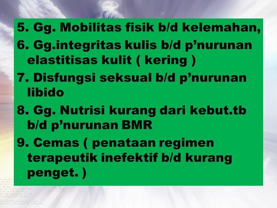 5. Gg. Mobilitas fisik b/d kelemahan, 6. Gg.integritas kulis b/d p'nurunan elastitisas kulit ( kering ) 7. Disfungsi seksual b/d p'nurunan libido 8. G