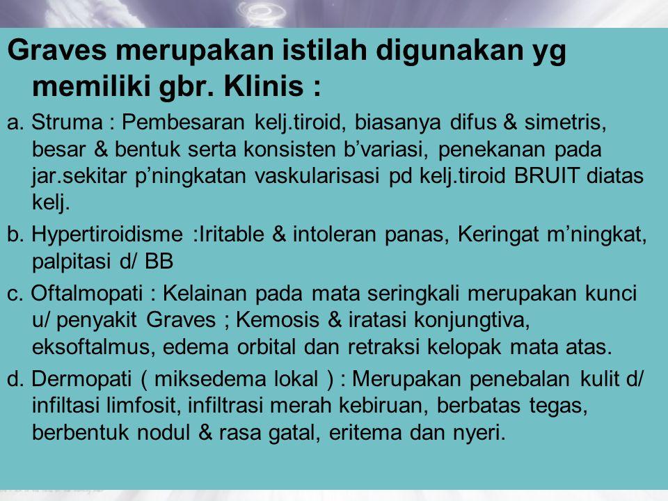 Graves merupakan istilah digunakan yg memiliki gbr. Klinis : a. Struma : Pembesaran kelj.tiroid, biasanya difus & simetris, besar & bentuk serta konsi