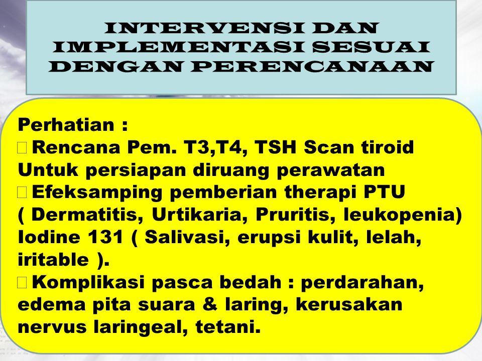 INTERVENSI DAN IMPLEMENTASI SESUAI DENGAN PERENCANAAN Perhatian :  Rencana Pem. T3,T4, TSH Scan tiroid Untuk persiapan diruang perawatan  Efeksampin