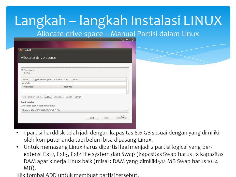 Langkah – langkah Instalasi LINUX Allocate drive space – Manual Partisi dalam Linux 1 partisi harddisk telah jadi dengan kapasitas 8.6 GB sesuai denga