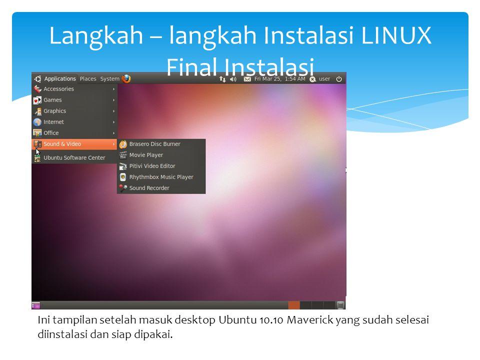 Langkah – langkah Instalasi LINUX Final Instalasi Ini tampilan setelah masuk desktop Ubuntu 10.10 Maverick yang sudah selesai diinstalasi dan siap dip