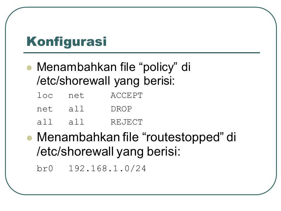 Konfigurasi Menambahkan file policy di /etc/shorewall yang berisi: locnet ACCEPT net allDROP allallREJECT Menambahkan file routestopped di /etc/shorewall yang berisi: br0192.168.1.0/24