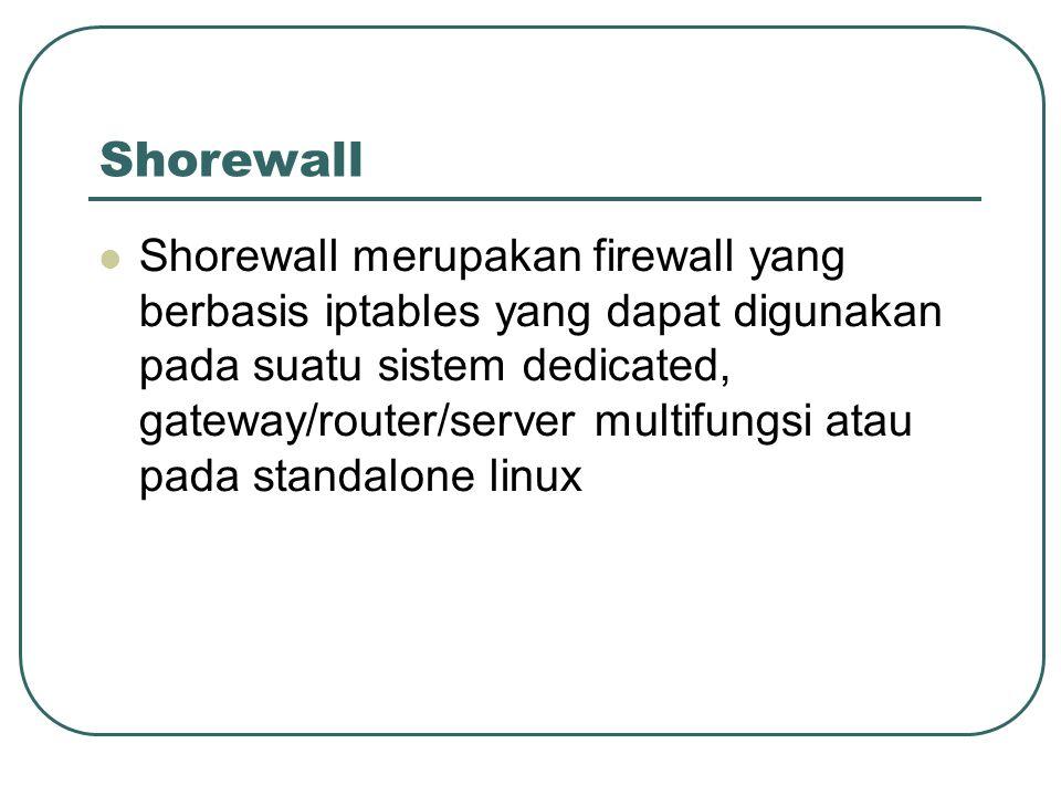 Shorewall Shorewall merupakan firewall yang berbasis iptables yang dapat digunakan pada suatu sistem dedicated, gateway/router/server multifungsi atau pada standalone linux