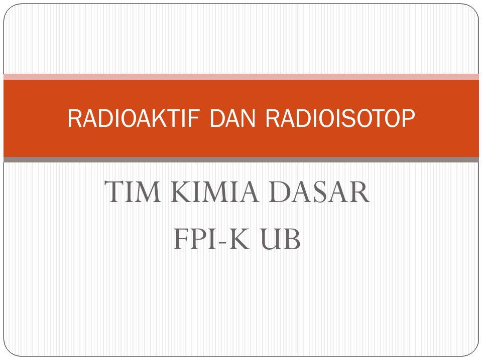 TIM KIMIA DASAR FPI-K UB RADIOAKTIF DAN RADIOISOTOP