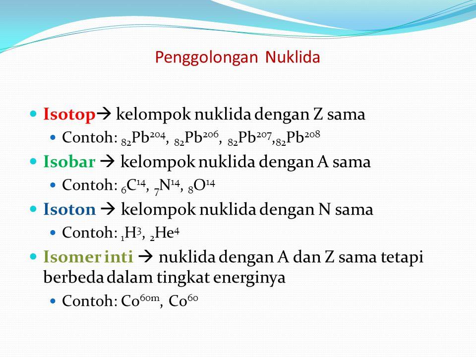 Penggolongan Nuklida Isotop  kelompok nuklida dengan Z sama Contoh: 82 Pb 204, 82 Pb 206, 82 Pb 207, 82 Pb 208 Isobar  kelompok nuklida dengan A sam