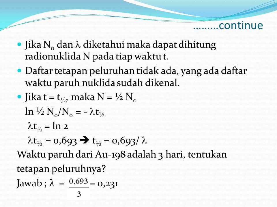 ………continue Jika N 0 dan diketahui maka dapat dihitung radionuklida N pada tiap waktu t. Daftar tetapan peluruhan tidak ada, yang ada daftar waktu par