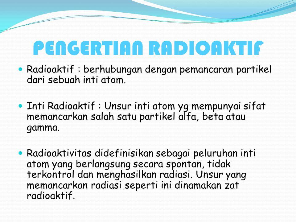 PENGERTIAN RADIOAKTIF Radioaktif : berhubungan dengan pemancaran partikel dari sebuah inti atom. Inti Radioaktif : Unsur inti atom yg mempunyai sifat