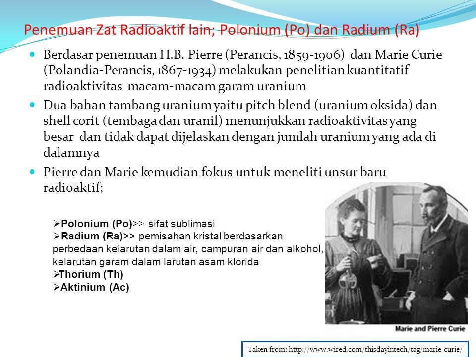 Penemuan Zat Radioaktif lain; Polonium (Po) dan Radium (Ra) Berdasar penemuan H.B. Pierre (Perancis, 1859-1906) dan Marie Curie (Polandia-Perancis, 18