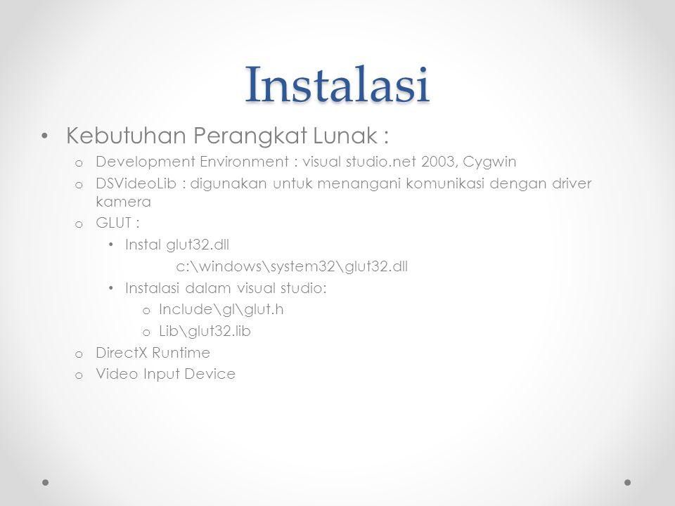Instalasi Kebutuhan Perangkat Lunak : o Development Environment : visual studio.net 2003, Cygwin o DSVideoLib : digunakan untuk menangani komunikasi dengan driver kamera o GLUT : Instal glut32.dll c:\windows\system32\glut32.dll Instalasi dalam visual studio: o Include\gl\glut.h o Lib\glut32.lib o DirectX Runtime o Video Input Device