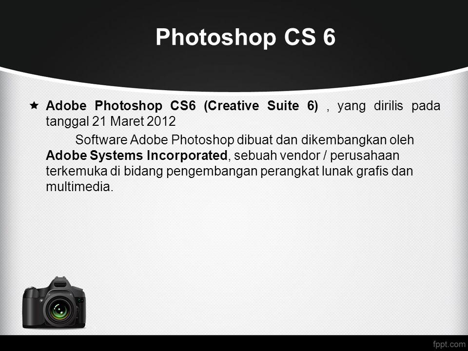 Photoshop CS 6  Adobe Photoshop CS6 (Creative Suite 6), yang dirilis pada tanggal 21 Maret 2012 Software Adobe Photoshop dibuat dan dikembangkan oleh