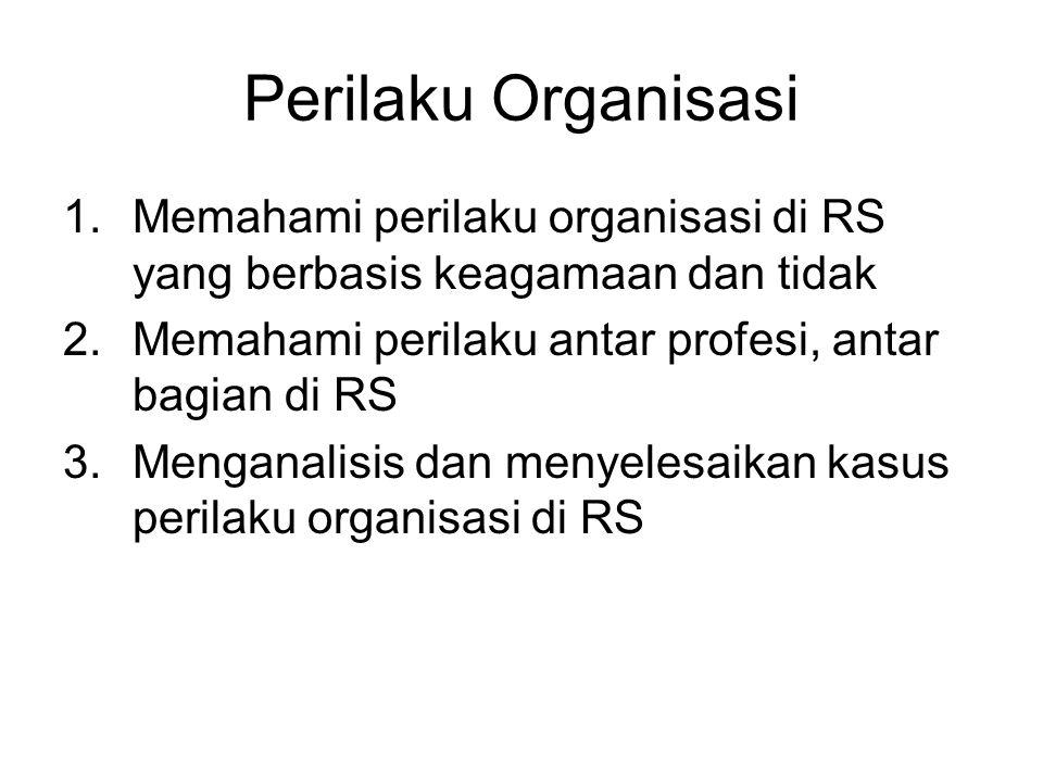 Perilaku Organisasi 1.Memahami perilaku organisasi di RS yang berbasis keagamaan dan tidak 2.Memahami perilaku antar profesi, antar bagian di RS 3.Menganalisis dan menyelesaikan kasus perilaku organisasi di RS