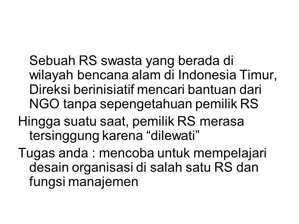 Sebuah RS swasta yang berada di wilayah bencana alam di Indonesia Timur, Direksi berinisiatif mencari bantuan dari NGO tanpa sepengetahuan pemilik RS Hingga suatu saat, pemilik RS merasa tersinggung karena dilewati Tugas anda : mencoba untuk mempelajari desain organisasi di salah satu RS dan fungsi manajemen