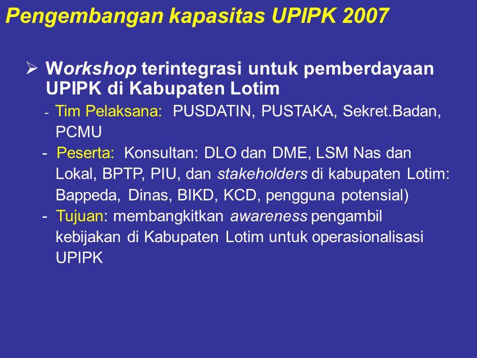  Workshop terintegrasi untuk pemberdayaan UPIPK di Kabupaten Lotim - Tim Pelaksana: PUSDATIN, PUSTAKA, Sekret.Badan, PCMU - Peserta: Konsultan: DLO dan DME, LSM Nas dan Lokal, BPTP, PIU, dan stakeholders di kabupaten Lotim: Bappeda, Dinas, BIKD, KCD, pengguna potensial) - Tujuan: membangkitkan awareness pengambil kebijakan di Kabupaten Lotim untuk operasionalisasi UPIPK Pengembangan kapasitas UPIPK 2007