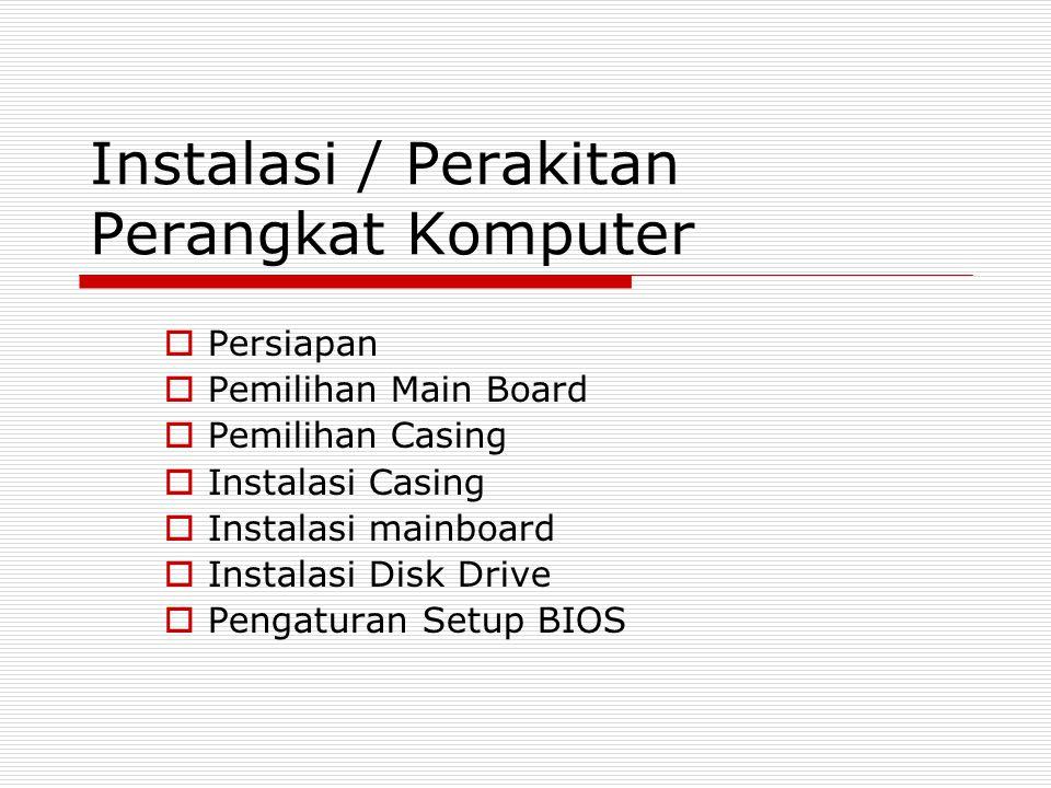 Instalasi / Perakitan Perangkat Komputer  Persiapan  Pemilihan Main Board  Pemilihan Casing  Instalasi Casing  Instalasi mainboard  Instalasi Disk Drive  Pengaturan Setup BIOS