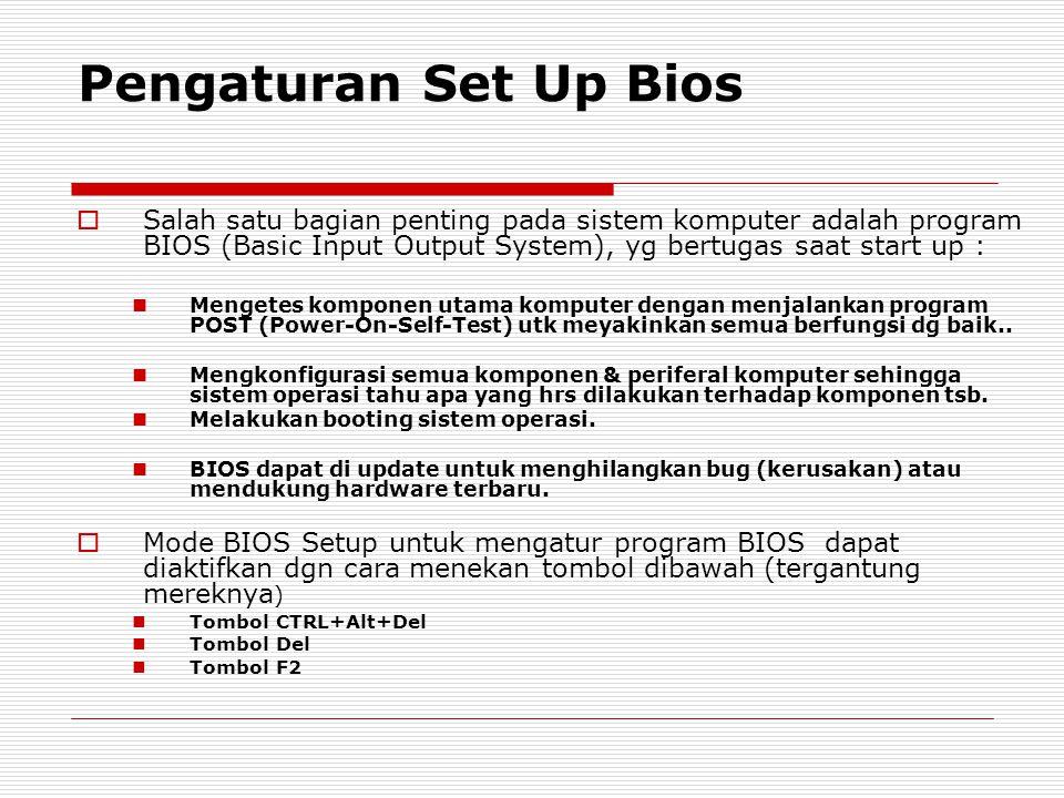 Pengaturan Set Up Bios  Salah satu bagian penting pada sistem komputer adalah program BIOS (Basic Input Output System), yg bertugas saat start up : Mengetes komponen utama komputer dengan menjalankan program POST (Power-On-Self-Test) utk meyakinkan semua berfungsi dg baik..