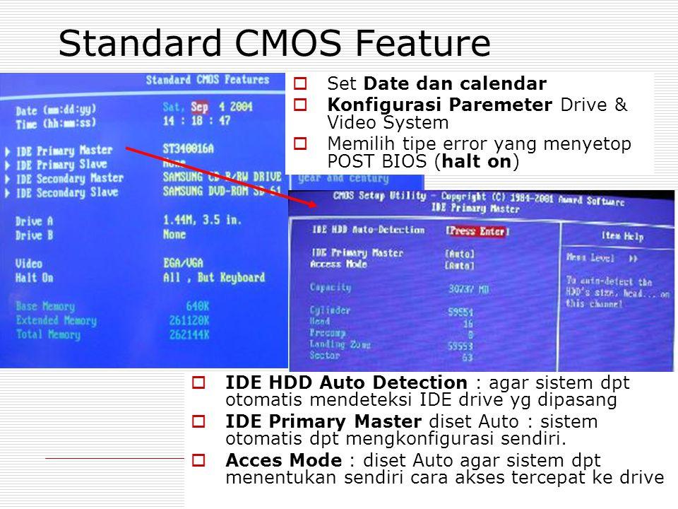 Standard CMOS Feature  Set Date dan calendar  Konfigurasi Paremeter Drive & Video System  Memilih tipe error yang menyetop POST BIOS (halt on)  IDE HDD Auto Detection : agar sistem dpt otomatis mendeteksi IDE drive yg dipasang  IDE Primary Master diset Auto : sistem otomatis dpt mengkonfigurasi sendiri.