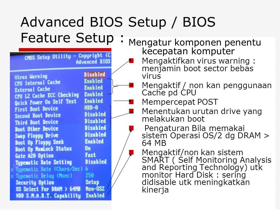 Mengatur komponen penentu kecepatan komputer Mengaktifkan virus warning : menjamin boot sector bebas virus Mengaktif / non kan penggunaan Cache pd CPU Mempercepat POST Menentukan urutan drive yang melakukan boot Pengaturan Bila memakai sistem Operasi OS/2 dg DRAM > 64 MB Mengaktif/non kan sistem SMART ( Self Monitoring Analysis and Reporting Technology) utk monitor Hard Disk : sering didisable utk meningkatkan kinerja Advanced BIOS Setup / BIOS Feature Setup :