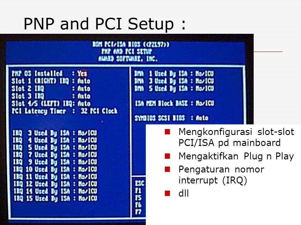 PNP and PCI Setup : Mengkonfigurasi slot-slot PCI/ISA pd mainboard Mengaktifkan Plug n Play Pengaturan nomor interrupt (IRQ) dll