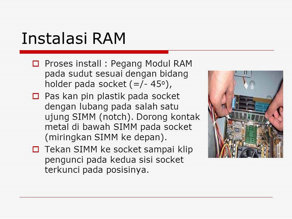 Instalasi RAM  Proses install : Pegang Modul RAM pada sudut sesuai dengan bidang holder pada socket (=/- 45 o ),  Pas kan pin plastik pada socket dengan lubang pada salah satu ujung SIMM (notch).