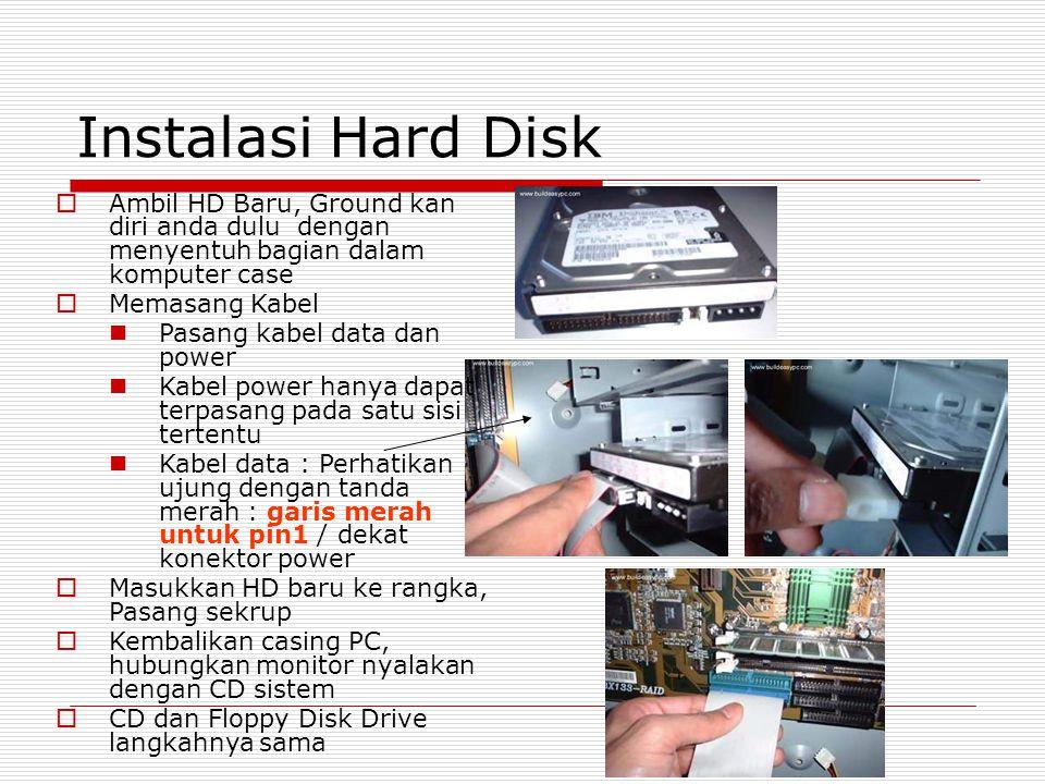 Instalasi Hard Disk  Ambil HD Baru, Ground kan diri anda dulu dengan menyentuh bagian dalam komputer case  Memasang Kabel Pasang kabel data dan power Kabel power hanya dapat terpasang pada satu sisi tertentu Kabel data : Perhatikan ujung dengan tanda merah : garis merah untuk pin1 / dekat konektor power  Masukkan HD baru ke rangka, Pasang sekrup  Kembalikan casing PC, hubungkan monitor nyalakan dengan CD sistem  CD dan Floppy Disk Drive langkahnya sama