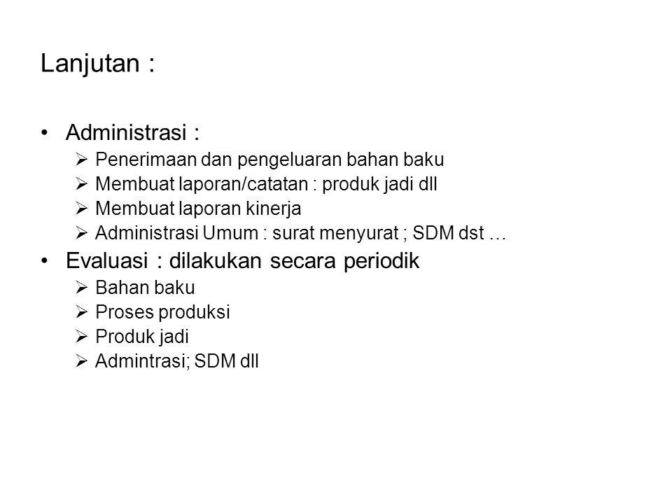 Lanjutan : Administrasi :  Penerimaan dan pengeluaran bahan baku  Membuat laporan/catatan : produk jadi dll  Membuat laporan kinerja  Administrasi