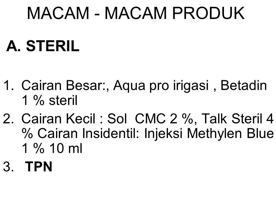 MACAM - MACAM PRODUK A. STERIL 1.Cairan Besar:, Aqua pro irigasi, Betadin 1 % steril 2.Cairan Kecil : Sol CMC 2 %, Talk Steril 4 % Cairan Insidentil: