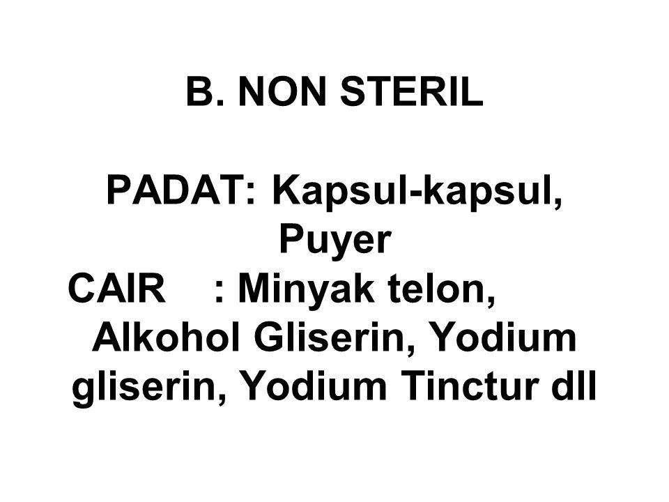 B. NON STERIL PADAT: Kapsul-kapsul, Puyer CAIR : Minyak telon, Alkohol Gliserin, Yodium gliserin, Yodium Tinctur dll
